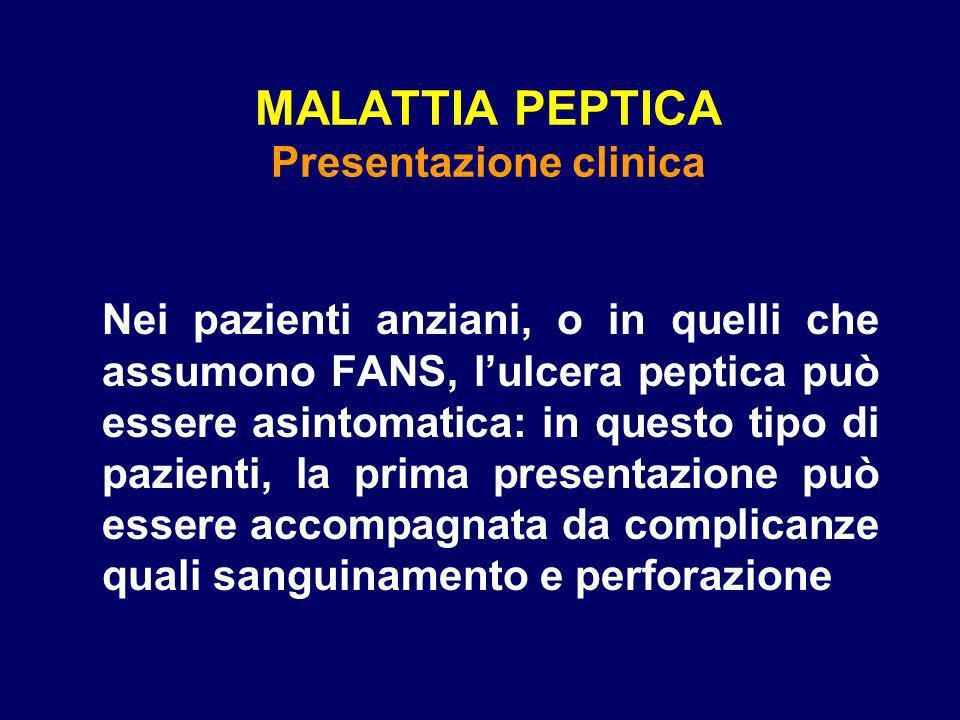 MALATTIA PEPTICA Presentazione clinica Nei pazienti anziani, o in quelli che assumono FANS, lulcera peptica può essere asintomatica: in questo tipo di pazienti, la prima presentazione può essere accompagnata da complicanze quali sanguinamento e perforazione