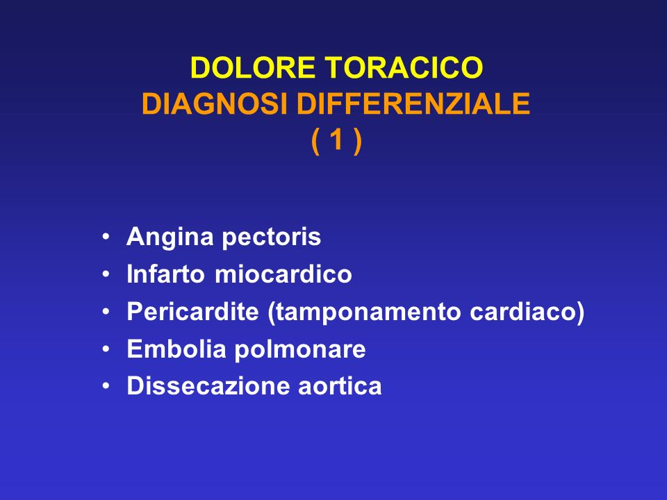 DOLORE TORACICO DIAGNOSI DIFFERENZIALE ( 1 ) Angina pectoris Infarto miocardico Pericardite (tamponamento cardiaco) Embolia polmonare Dissecazione aor