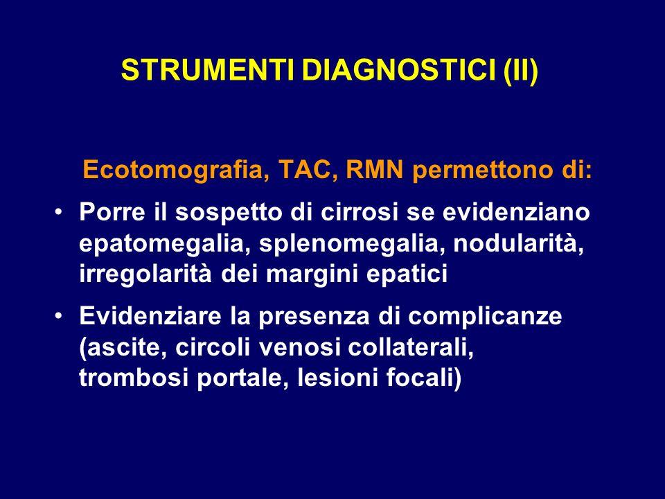 STRUMENTI DIAGNOSTICI (II) Ecotomografia, TAC, RMN permettono di: Porre il sospetto di cirrosi se evidenziano epatomegalia, splenomegalia, nodularità,