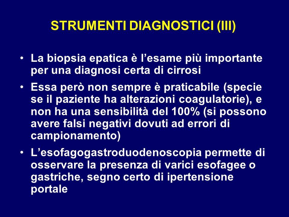 STRUMENTI DIAGNOSTICI (III) La biopsia epatica è lesame più importante per una diagnosi certa di cirrosi Essa però non sempre è praticabile (specie se
