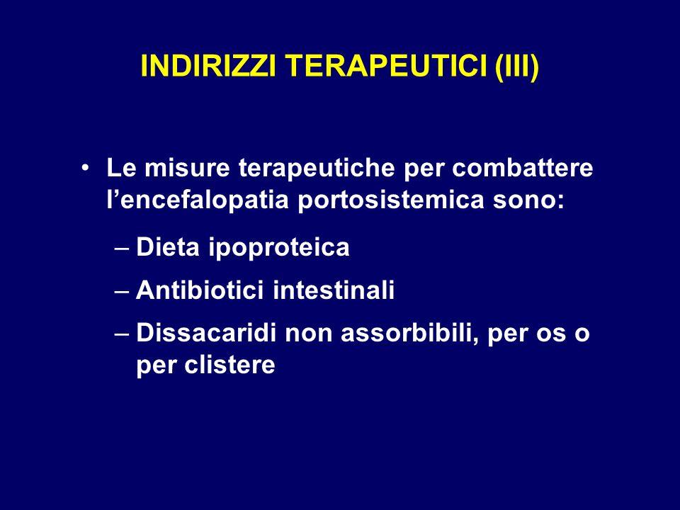 INDIRIZZI TERAPEUTICI (III) Le misure terapeutiche per combattere lencefalopatia portosistemica sono: –Dieta ipoproteica –Antibiotici intestinali –Dis