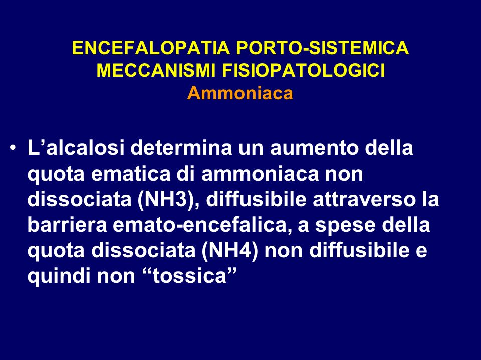 ENCEFALOPATIA PORTO-SISTEMICA MECCANISMI FISIOPATOLOGICI Ammoniaca Lalcalosi determina un aumento della quota ematica di ammoniaca non dissociata (NH3
