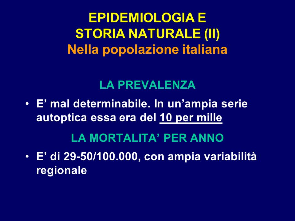 EPIDEMIOLOGIA E STORIA NATURALE (II) Nella popolazione italiana LA PREVALENZA E mal determinabile. In unampia serie autoptica essa era del 10 per mill