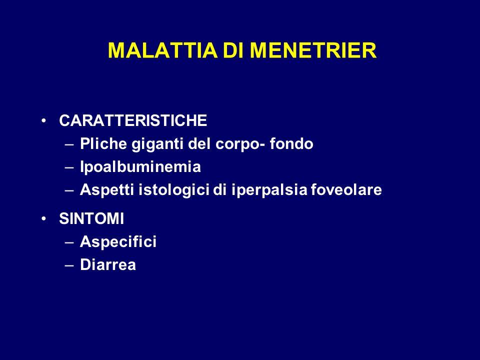 MALATTIA DI MENETRIER CARATTERISTICHE –Pliche giganti del corpo- fondo –Ipoalbuminemia –Aspetti istologici di iperpalsia foveolare SINTOMI –Aspecifici