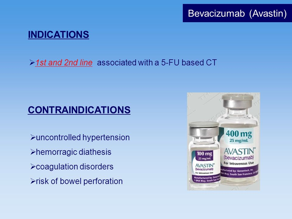 Bevacizumab (Avastin) INDICATIONS 1st and 2nd line associated with a 5-FU based CT CONTRAINDICATIONS uncontrolled hypertension hemorragic diathesis co