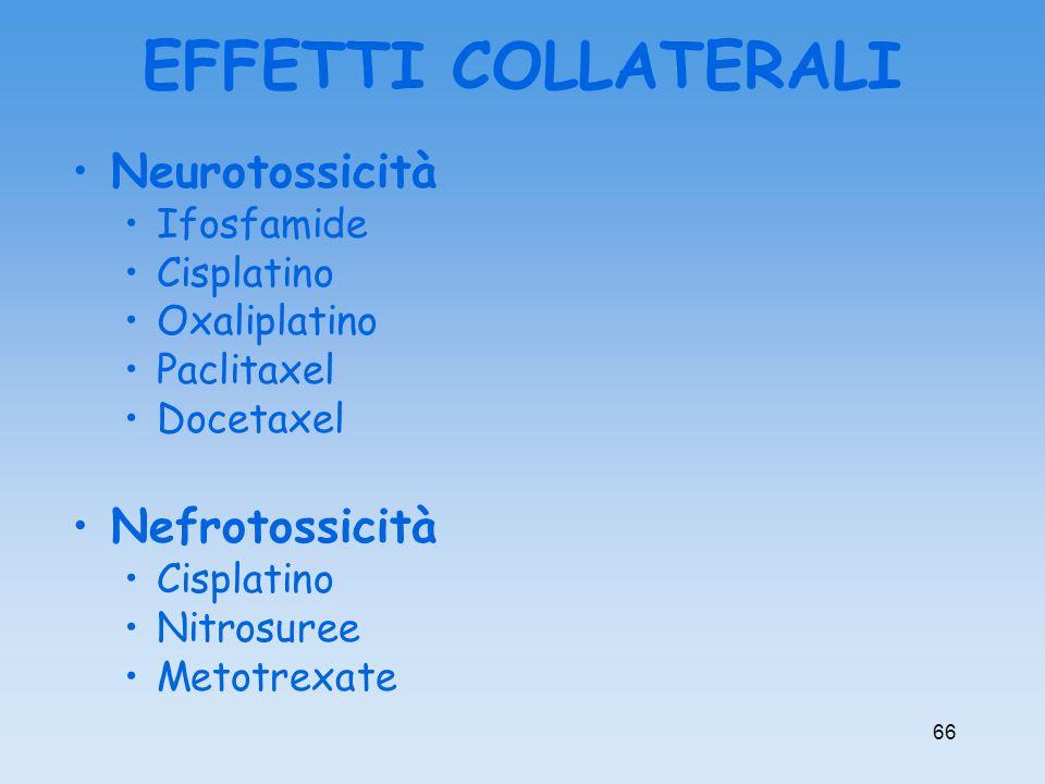 Neurotossicità Ifosfamide Cisplatino Oxaliplatino Paclitaxel Docetaxel Nefrotossicità Cisplatino Nitrosuree Metotrexate EFFETTI COLLATERALI 66