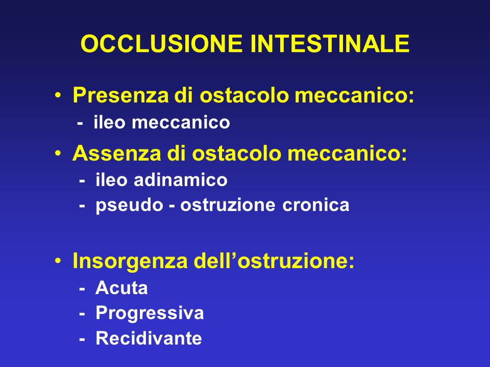 OCCLUSIONE INTESTINALE Presenza di ostacolo meccanico: - ileo meccanico Assenza di ostacolo meccanico: - ileo adinamico - pseudo - ostruzione cronica