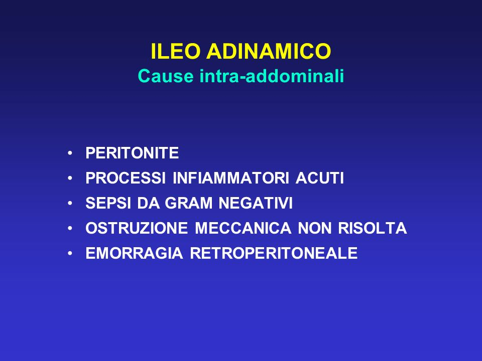 ILEO ADINAMICO Cause intra-addominali PERITONITE PROCESSI INFIAMMATORI ACUTI SEPSI DA GRAM NEGATIVI OSTRUZIONE MECCANICA NON RISOLTA EMORRAGIA RETROPE