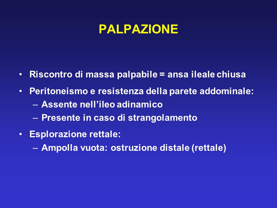 PALPAZIONE Riscontro di massa palpabile = ansa ileale chiusa Peritoneismo e resistenza della parete addominale: –Assente nellileo adinamico –Presente