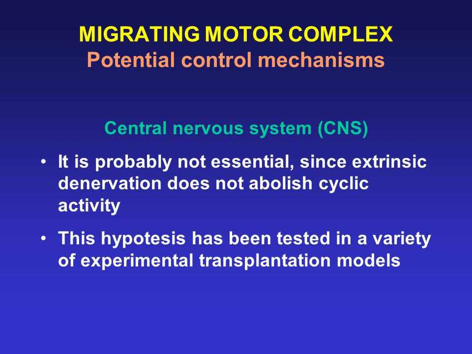 MIGRATING MOTOR COMPLEX Potential control mechanisms Central nervous system (CNS) It is probably not essential, since extrinsic denervation does not a