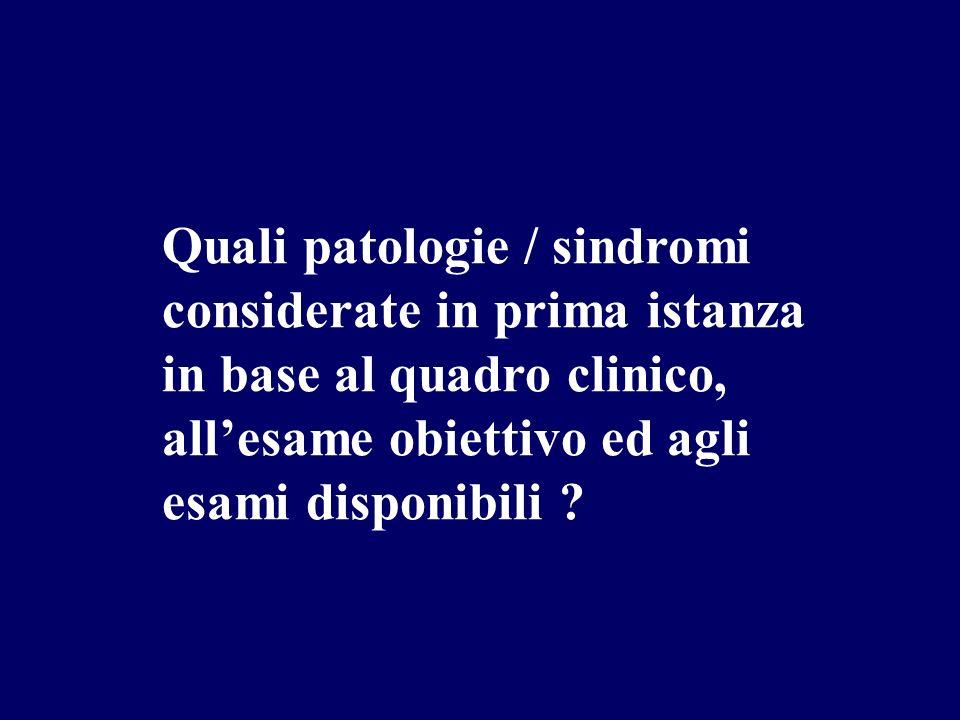 Quali patologie / sindromi considerate in prima istanza in base al quadro clinico, allesame obiettivo ed agli esami disponibili ?