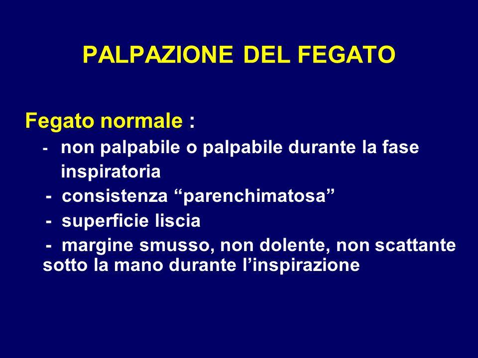 PALPAZIONE DEL FEGATO Fegato normale : - non palpabile o palpabile durante la fase inspiratoria - consistenza parenchimatosa - superficie liscia - mar
