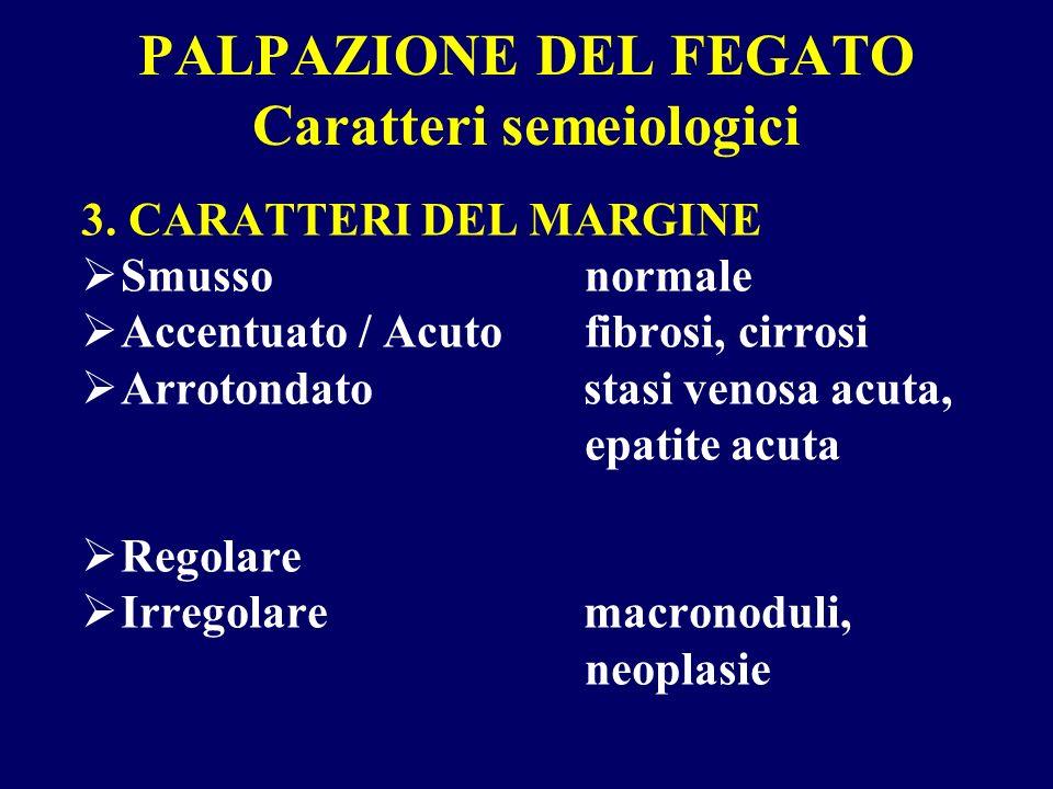 PALPAZIONE DEL FEGATO Caratteri semeiologici 3. CARATTERI DEL MARGINE Smusso normale Accentuato / Acuto fibrosi, cirrosi Arrotondato stasi venosa acut