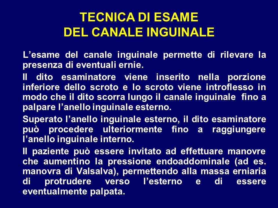 TECNICA DI ESAME DEL CANALE INGUINALE Lesame del canale inguinale permette di rilevare la presenza di eventuali ernie. Il dito esaminatore viene inser