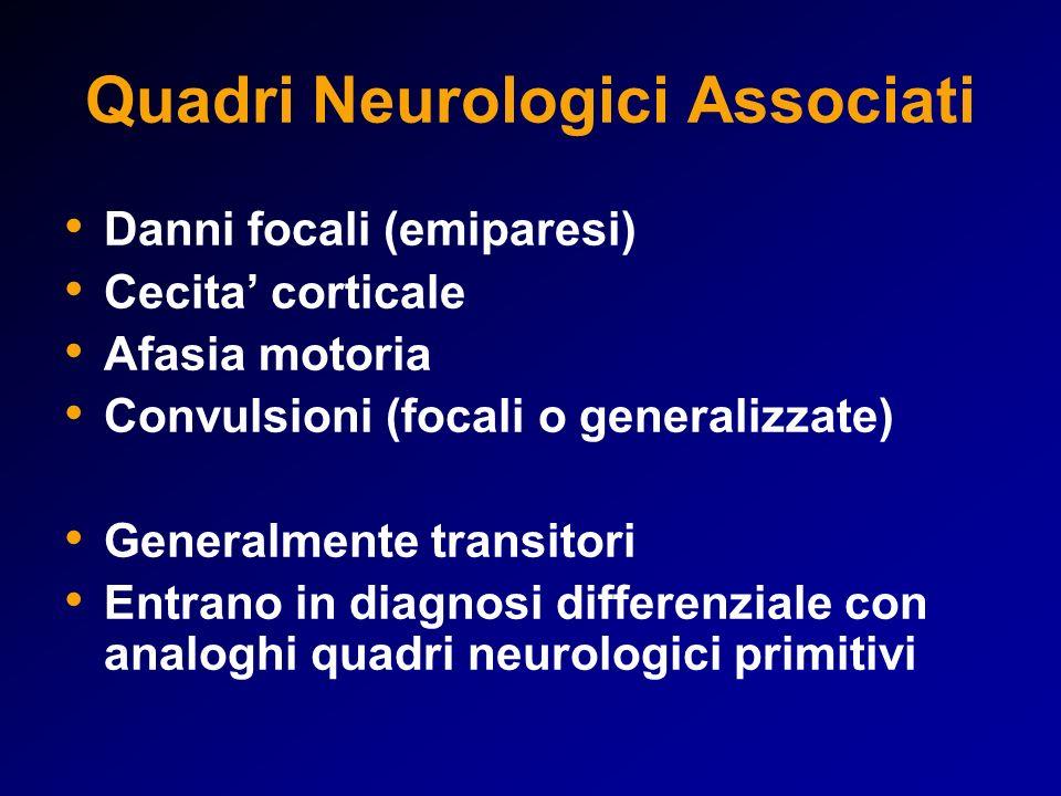 Quadri Neurologici Associati Danni focali (emiparesi) Cecita corticale Afasia motoria Convulsioni (focali o generalizzate) Generalmente transitori Entrano in diagnosi differenziale con analoghi quadri neurologici primitivi