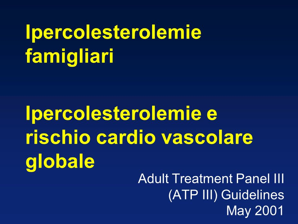 Adult Treatment Panel III (ATP III) Guidelines May 2001 Ipercolesterolemie famigliari Ipercolesterolemie e rischio cardio vascolare globale