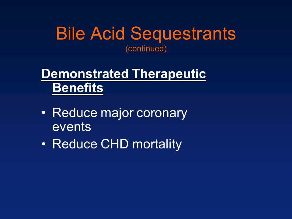 Bile Acid Sequestrants (continued) Demonstrated Therapeutic Benefits Reduce major coronary events Reduce CHD mortality