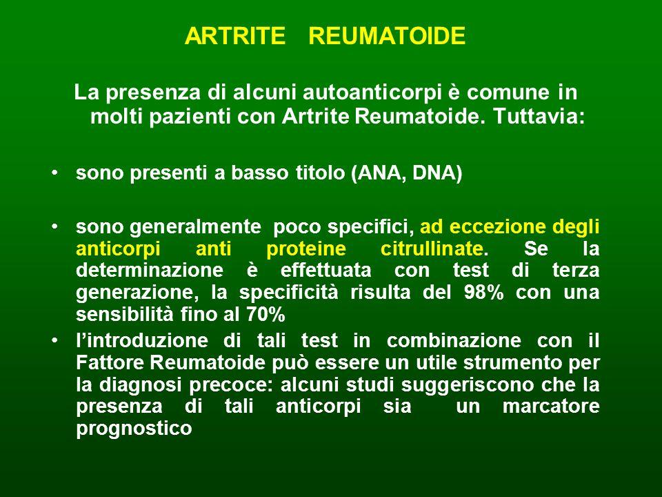 ARTRITE REUMATOIDE La presenza di alcuni autoanticorpi è comune in molti pazienti con Artrite Reumatoide. Tuttavia: sono presenti a basso titolo (ANA,