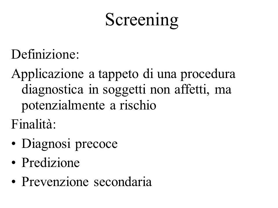 Screening Definizione: Applicazione a tappeto di una procedura diagnostica in soggetti non affetti, ma potenzialmente a rischio Finalità: Diagnosi pre