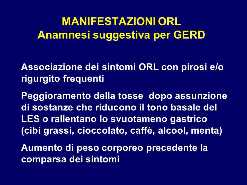 MANIFESTAZIONI ORL Anamnesi suggestiva per GERD Associazione dei sintomi ORL con pirosi e/o rigurgito frequenti Peggioramento della tosse dopo assunzi