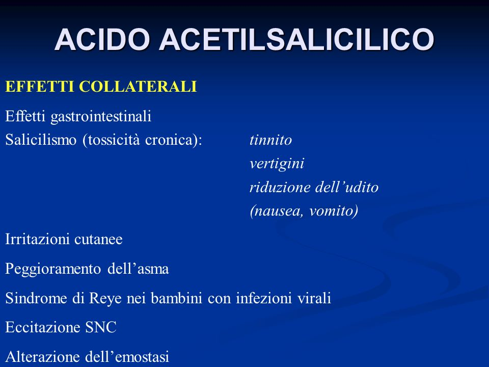 ACIDO ACETILSALICILICO EFFETTI COLLATERALI Effetti gastrointestinali Salicilismo (tossicità cronica): tinnito vertigini riduzione delludito (nausea, v