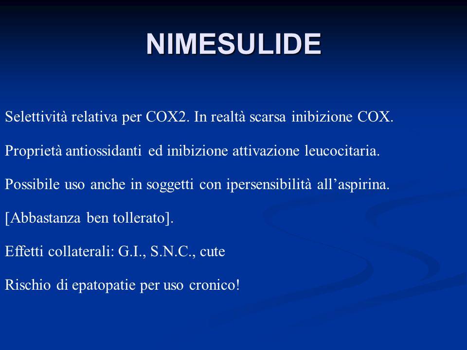 NIMESULIDE Selettività relativa per COX2. In realtà scarsa inibizione COX. Proprietà antiossidanti ed inibizione attivazione leucocitaria. Possibile u