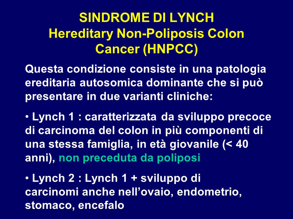 SINDROME DI LYNCH Hereditary Non-Poliposis Colon Cancer (HNPCC) Questa condizione consiste in una patologia ereditaria autosomica dominante che si può