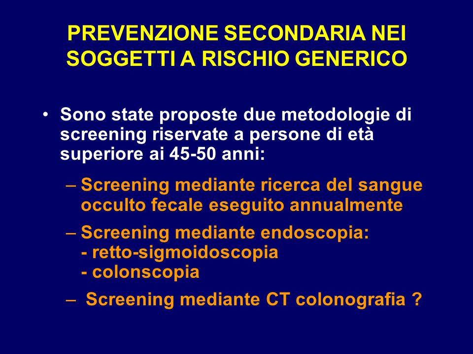 PREVENZIONE SECONDARIA NEI SOGGETTI A RISCHIO GENERICO Sono state proposte due metodologie di screening riservate a persone di età superiore ai 45-50