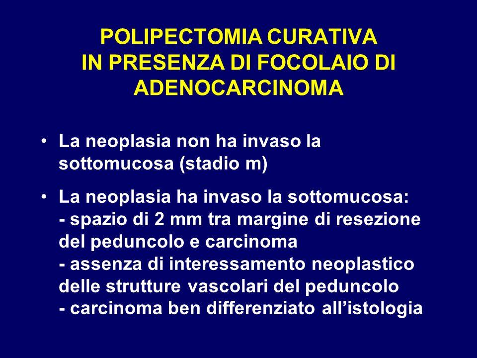 POLIPECTOMIA CURATIVA IN PRESENZA DI FOCOLAIO DI ADENOCARCINOMA La neoplasia non ha invaso la sottomucosa (stadio m) La neoplasia ha invaso la sottomu
