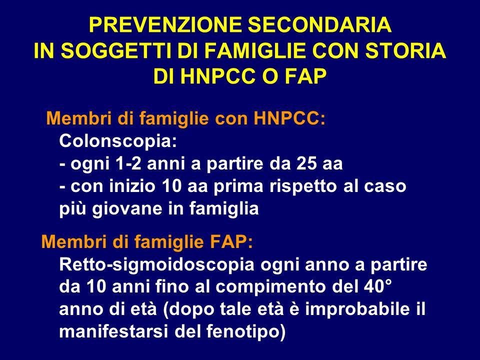 PREVENZIONE SECONDARIA IN SOGGETTI DI FAMIGLIE CON STORIA DI HNPCC O FAP Membri di famiglie con HNPCC: Colonscopia: - ogni 1-2 anni a partire da 25 aa