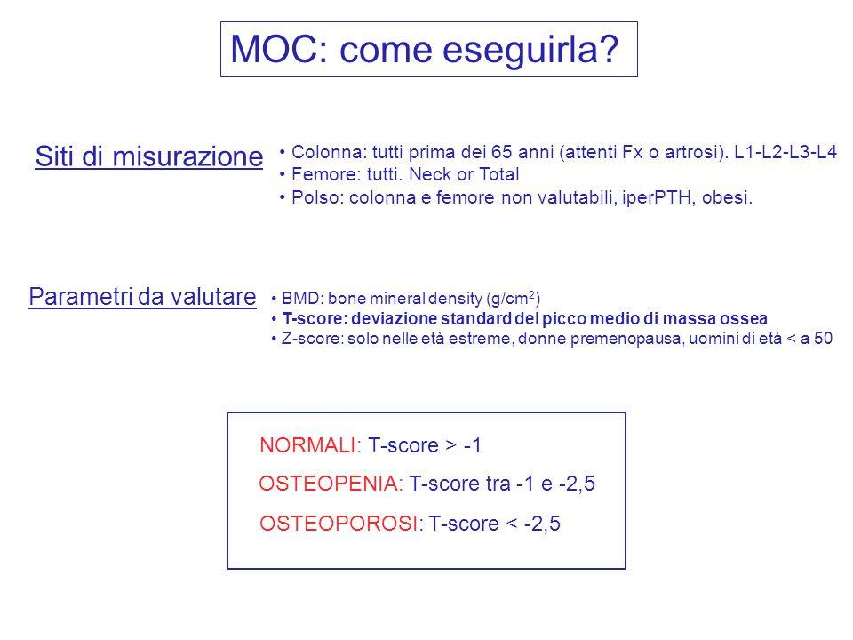 MOC: come eseguirla? NORMALI: T-score > -1 OSTEOPENIA: T-score tra -1 e -2,5 OSTEOPOROSI: T-score < -2,5 Siti di misurazione Colonna: tutti prima dei