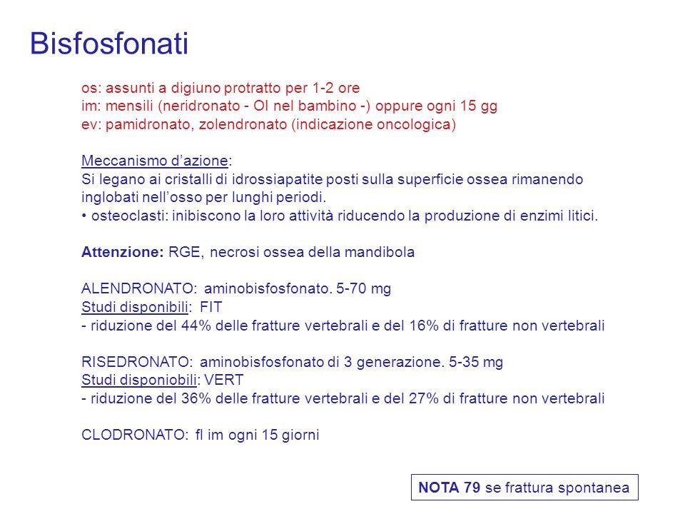 Bisfosfonati os: assunti a digiuno protratto per 1-2 ore im: mensili (neridronato - OI nel bambino -) oppure ogni 15 gg ev: pamidronato, zolendronato