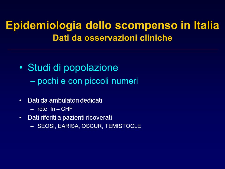 Epidemiologia dello scompenso in Italia Dati da osservazioni cliniche Studi di popolazione –pochi e con piccoli numeri Dati da ambulatori dedicati –re