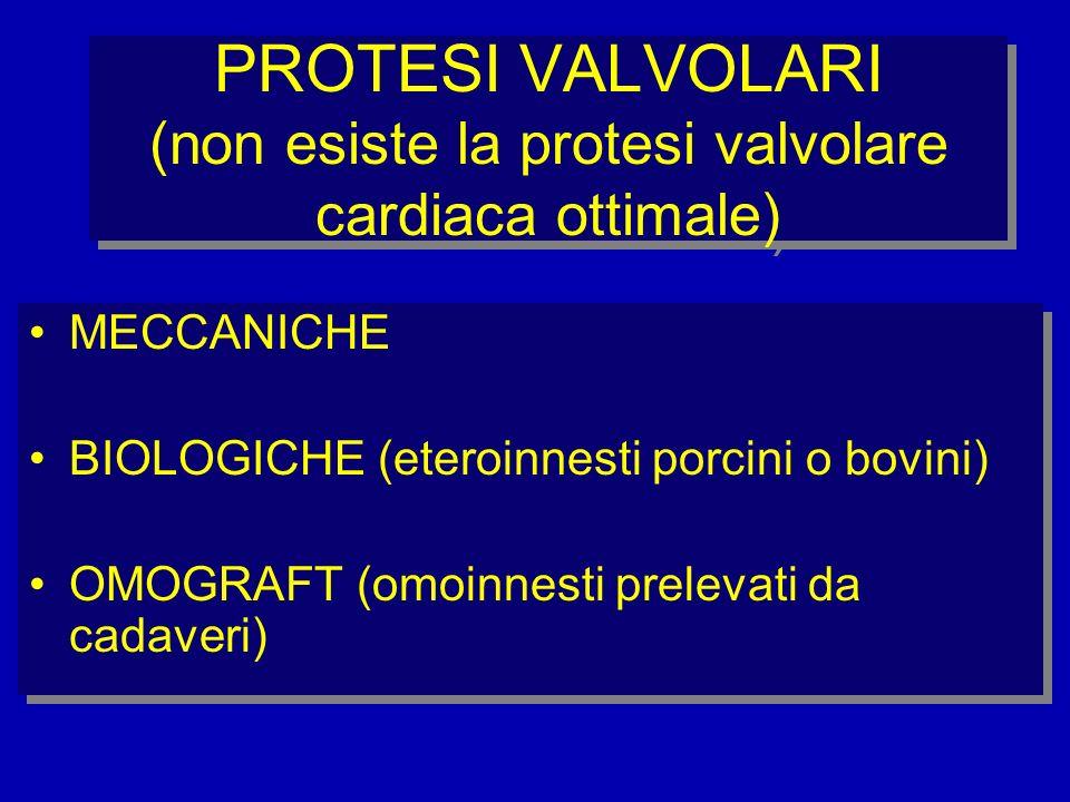 PROTESI VALVOLARI (non esiste la protesi valvolare cardiaca ottimale) MECCANICHE BIOLOGICHE (eteroinnesti porcini o bovini) OMOGRAFT (omoinnesti prele
