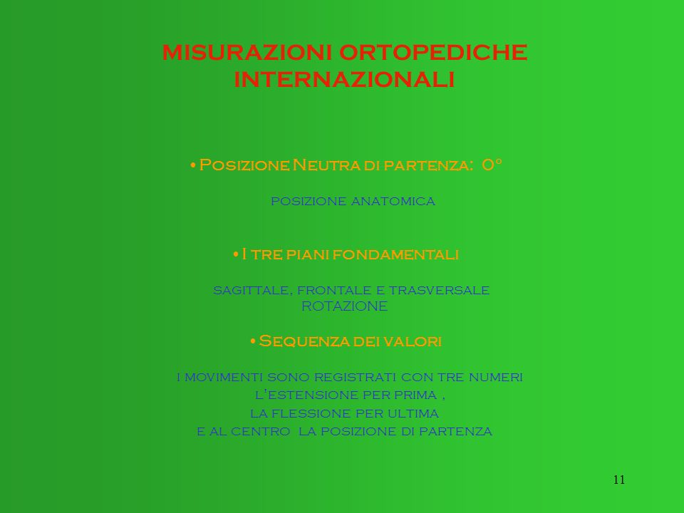11 MISURAZIONI ORTOPEDICHE INTERNAZIONALI Posizione Neutra di partenza: 0° posizione anatomica I tre piani fondamentali sagittale, frontale e trasvers