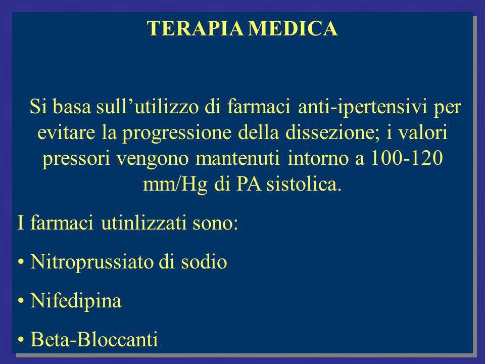 TERAPIA MEDICA Si basa sullutilizzo di farmaci anti-ipertensivi per evitare la progressione della dissezione; i valori pressori vengono mantenuti intorno a 100-120 mm/Hg di PA sistolica.