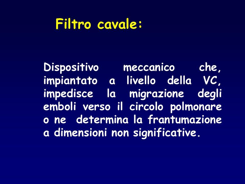 Filtro cavale: Dispositivo meccanico che, impiantato a livello della VC, impedisce la migrazione degli emboli verso il circolo polmonare o ne determin