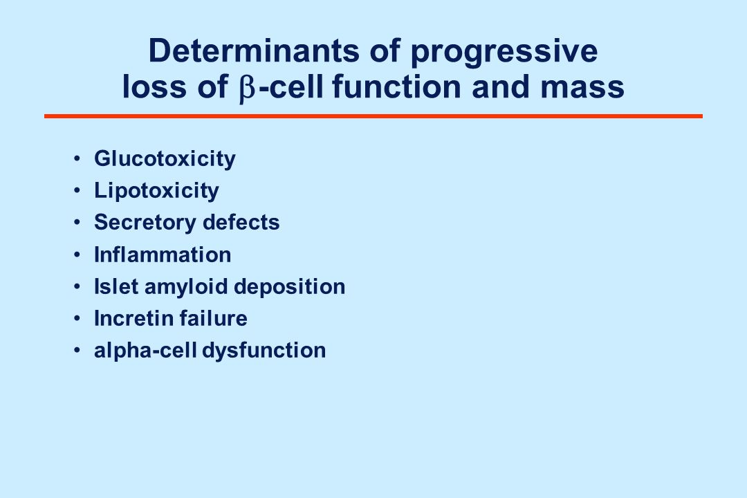 Determinants of progressive loss of -cell function and mass Glucotoxicity Lipotoxicity Secretory defects Inflammation Islet amyloid deposition Increti