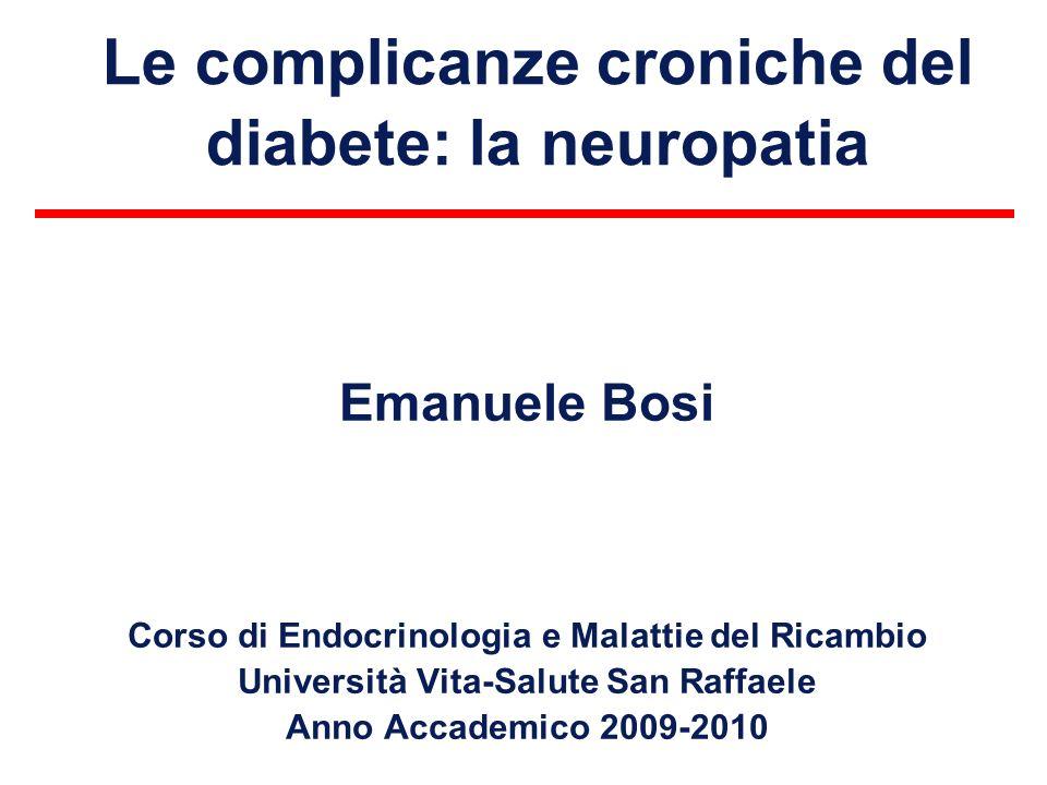 Le complicanze croniche del diabete: la neuropatia Emanuele Bosi Corso di Endocrinologia e Malattie del Ricambio Università Vita-Salute San Raffaele A