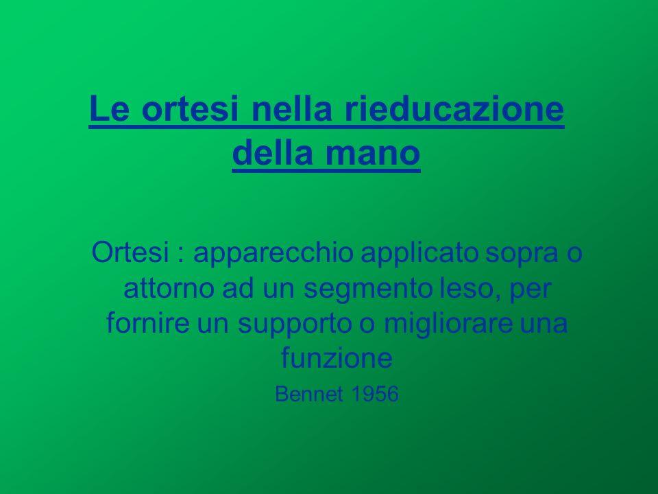 Le ortesi nella rieducazione della mano Ortesi : apparecchio applicato sopra o attorno ad un segmento leso, per fornire un supporto o migliorare una f