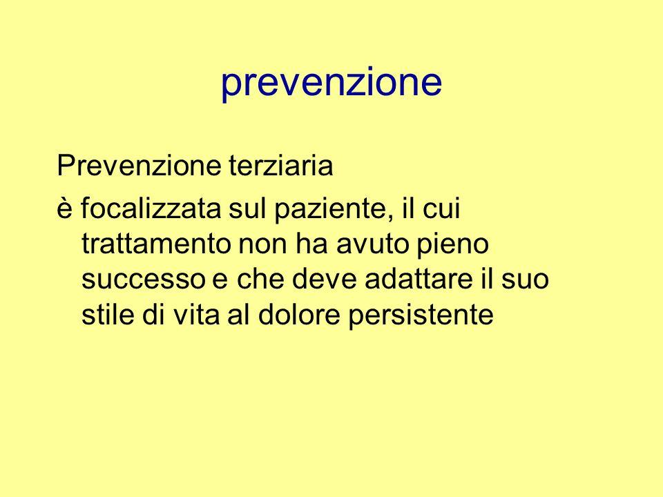 prevenzione Prevenzione terziaria è focalizzata sul paziente, il cui trattamento non ha avuto pieno successo e che deve adattare il suo stile di vita al dolore persistente