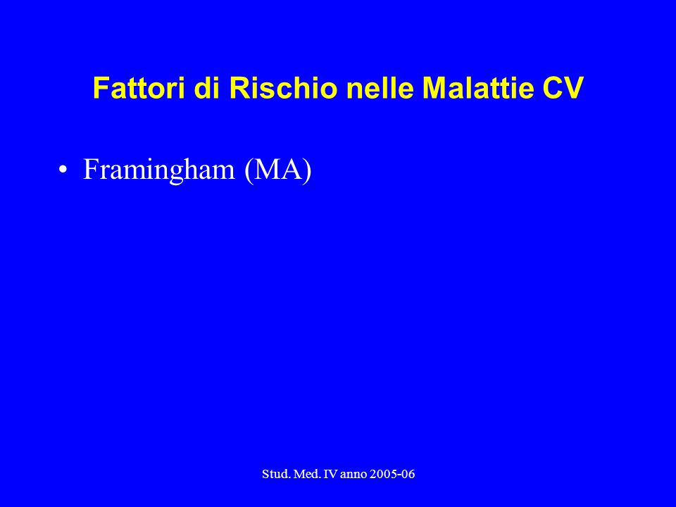 Stud. Med. IV anno 2005-06 Fattori di Rischio nelle Malattie CV Framingham (MA)