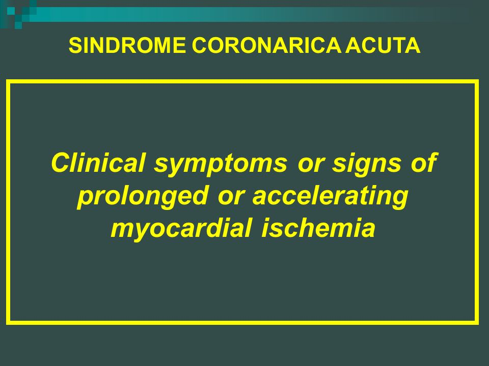 SINDROME CORONARICA ACUTA DEFINIZIONE: Clinical symptoms or signs of prolonged or accelerating myocardial ischemia Braunwald 1994