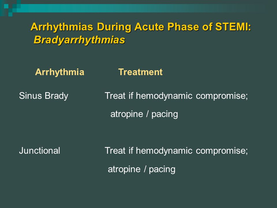 Arrhythmias During Acute Phase of STEMI: Bradyarrhythmias ArrhythmiaTreatment Sinus Brady Treat if hemodynamic compromise; atropine / pacing Junctiona