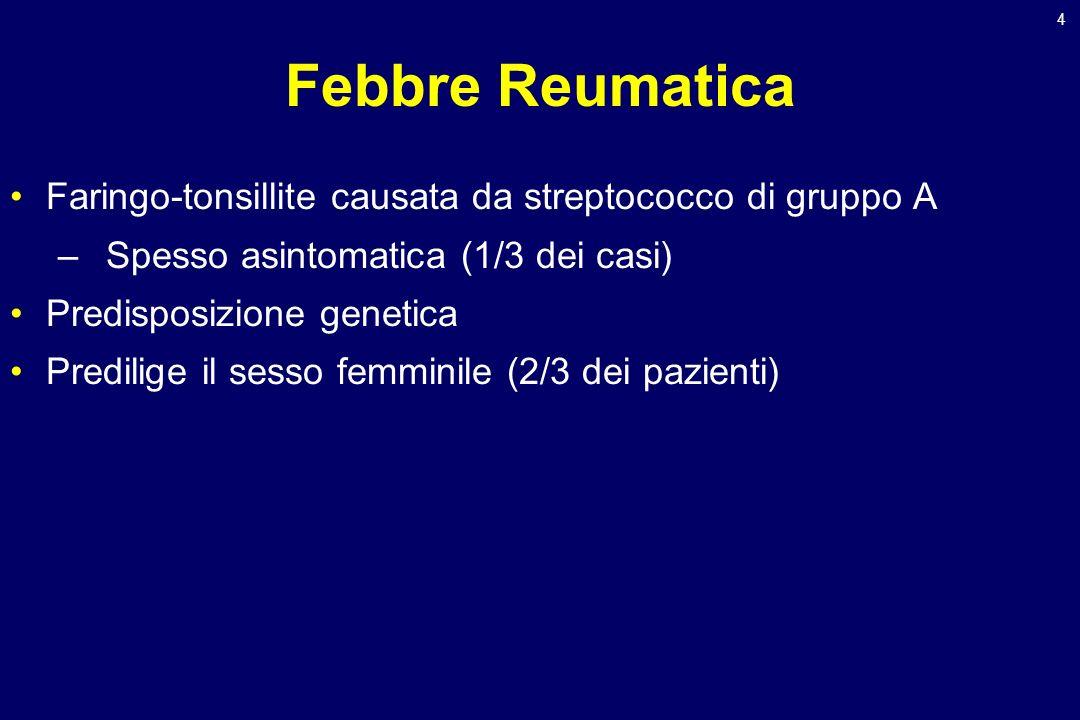 4 Febbre Reumatica Faringo-tonsillite causata da streptococco di gruppo A –Spesso asintomatica (1/3 dei casi) Predisposizione genetica Predilige il se