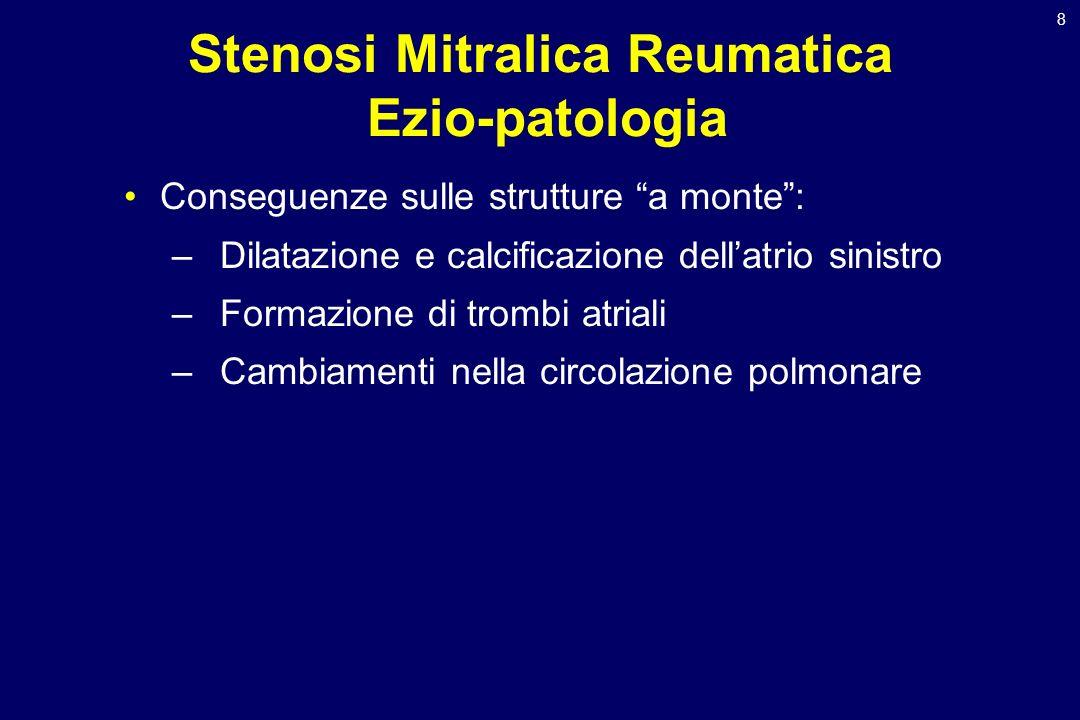 8 Stenosi Mitralica Reumatica Ezio-patologia Conseguenze sulle strutture a monte: –Dilatazione e calcificazione dellatrio sinistro –Formazione di trom