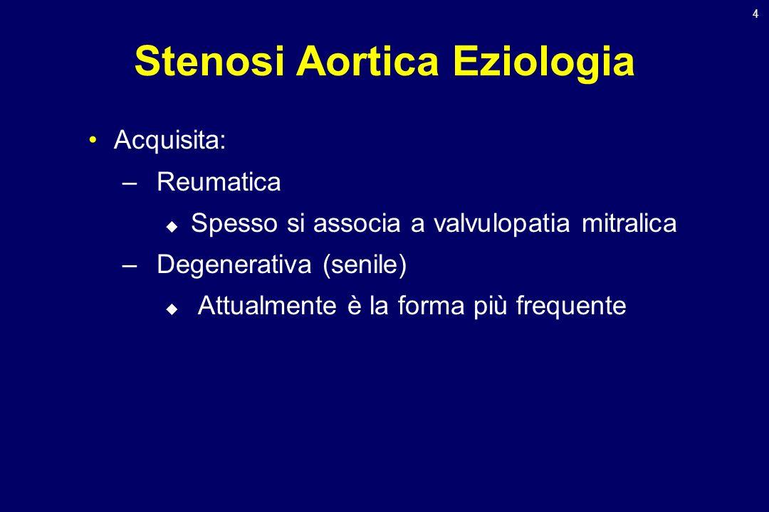 4 Stenosi Aortica Eziologia Acquisita: –Reumatica Spesso si associa a valvulopatia mitralica –Degenerativa (senile) Attualmente è la forma più frequen