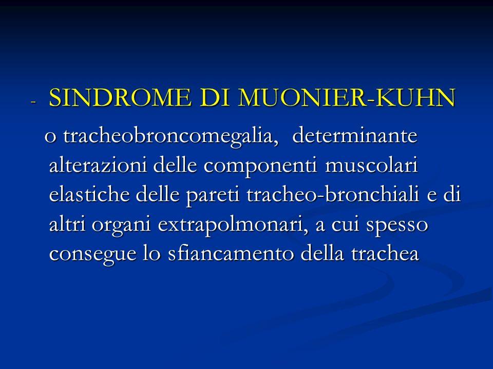 - SINDROME DI MUONIER-KUHN o tracheobroncomegalia, determinante alterazioni delle componenti muscolari elastiche delle pareti tracheo-bronchiali e di