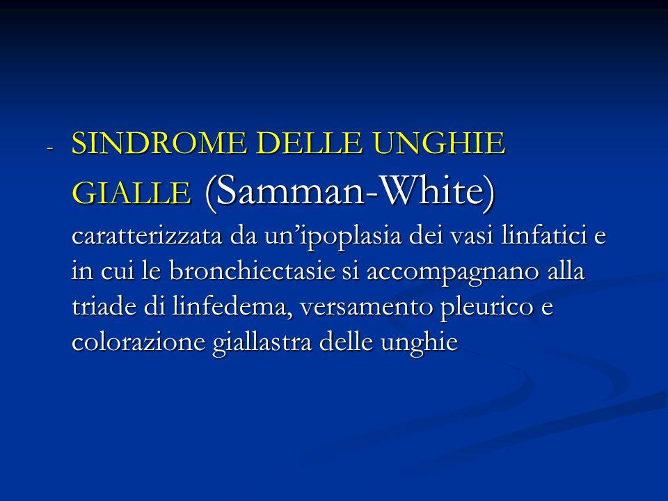 - SINDROME DELLE UNGHIE GIALLE (Samman-White) caratterizzata da unipoplasia dei vasi linfatici e in cui le bronchiectasie si accompagnano alla triade di linfedema, versamento pleurico e colorazione giallastra delle unghie