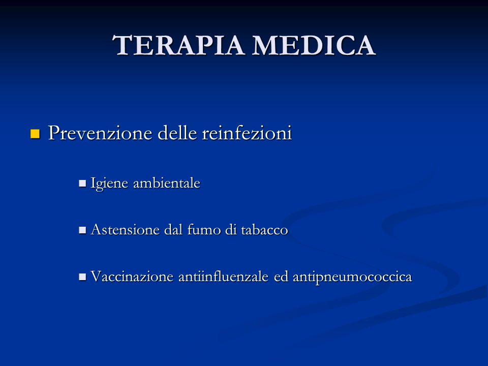 TERAPIA MEDICA Prevenzione delle reinfezioni Prevenzione delle reinfezioni Igiene ambientale Igiene ambientale Astensione dal fumo di tabacco Astensione dal fumo di tabacco Vaccinazione antiinfluenzale ed antipneumococcica Vaccinazione antiinfluenzale ed antipneumococcica